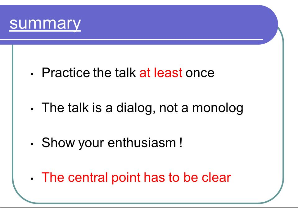 summary Practice the talk at least once The talk is a dialog, not a monolog Show your enthusiasm .