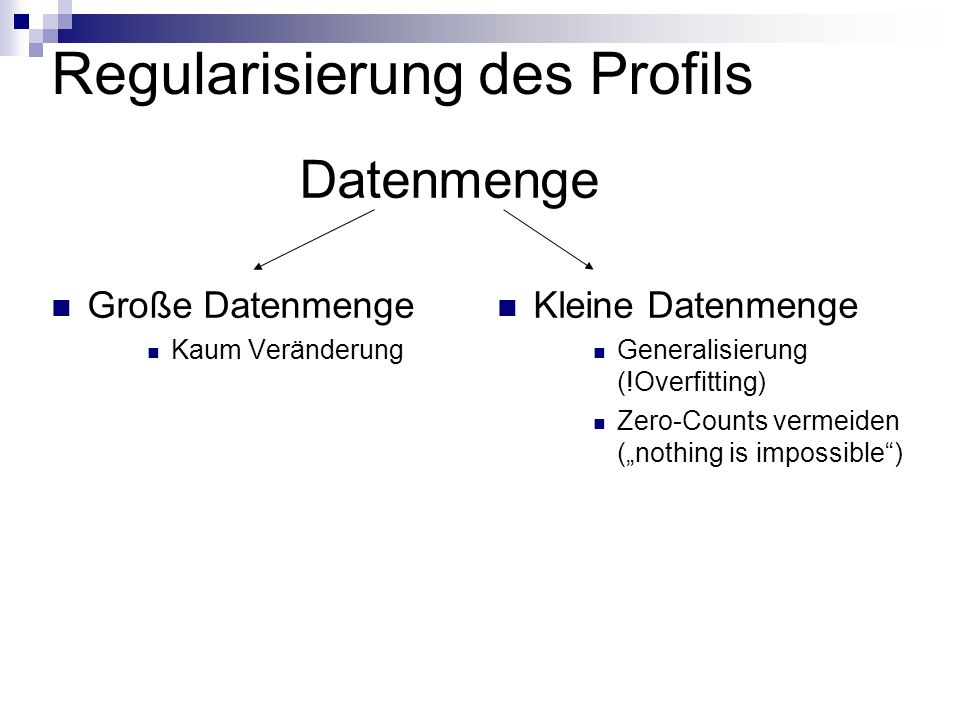 Regularisierung des Profils Große Datenmenge Kaum Veränderung Kleine Datenmenge Generalisierung (!Overfitting) Zero-Counts vermeiden (nothing is impossible) Datenmenge