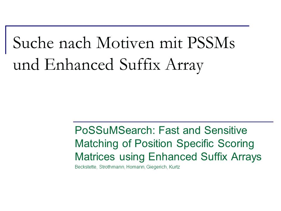 Suche nach Motiven mit PSSMs und Enhanced Suffix Array PoSSuMSearch: Fast and Sensitive Matching of Position Specific Scoring Matrices using Enhanced Suffix Arrays Beckstette, Strothmann, Homann, Giegerich, Kurtz
