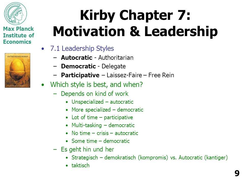Max Planck Institute of Economics 9 Kirby Chapter 7: Motivation & Leadership 7.1 Leadership Styles –Autocratic - Authoritarian –Democratic - Delegate –Participative – Laissez-Faire – Free Rein Which style is best, and when.