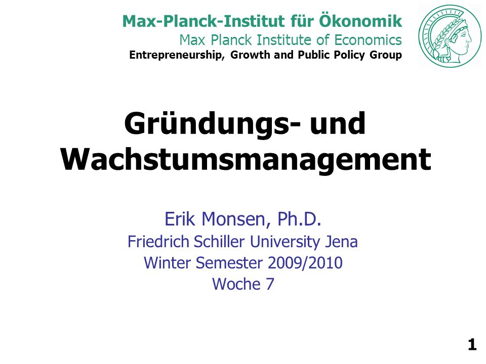 Max-Planck-Institut für Ökonomik Max Planck Institute of Economics Entrepreneurship, Growth and Public Policy Group 1 Gründungs- und Wachstumsmanagement Erik Monsen, Ph.D.