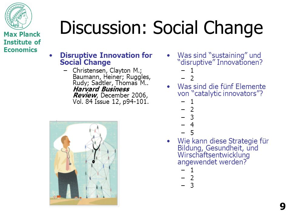 Max Planck Institute of Economics 9 Discussion: Social Change Disruptive Innovation for Social Change –Christensen, Clayton M.; Baumann, Heiner; Ruggles, Rudy; Sadtler, Thomas M..