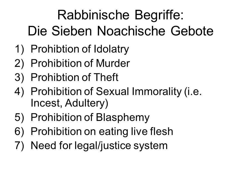 Rabbinische Begriffe: Die Sieben Noachische Gebote 1)Prohibtion of Idolatry 2)Prohibition of Murder 3)Prohibtion of Theft 4)Prohibition of Sexual Immorality (i.e.