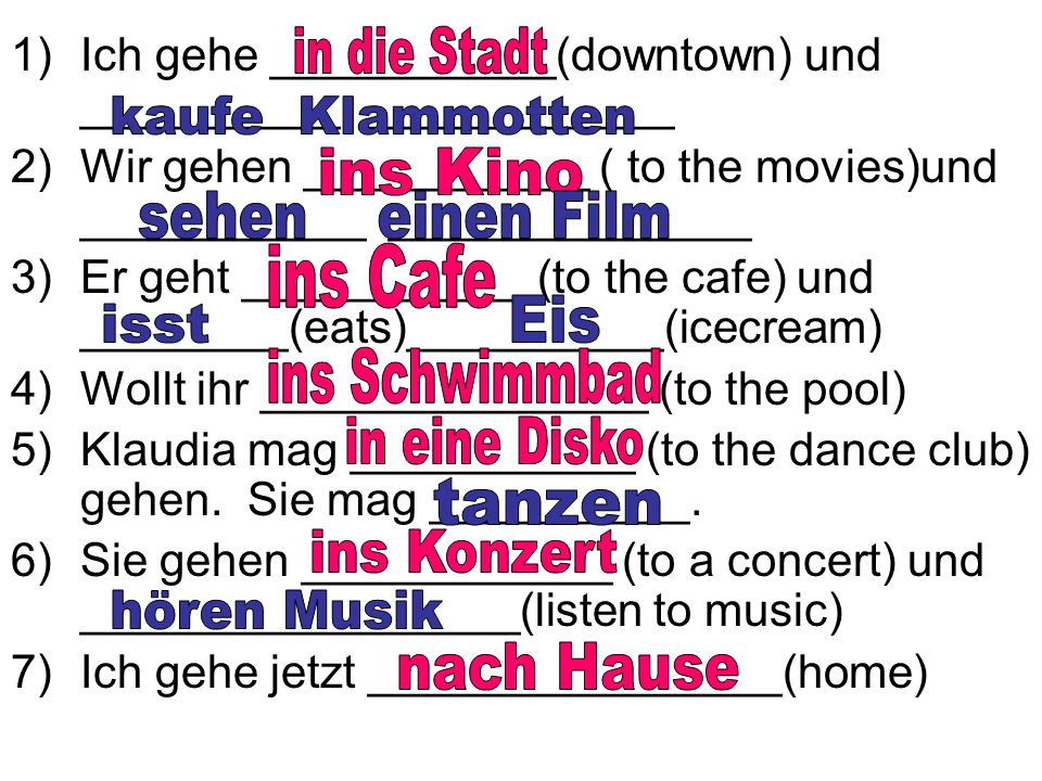 1)Ich gehe ___________(downtown) und __________ ____________ 2)Wir gehen ___________ ( to the movies)und ___________ ______________ 3)Er geht ___________ (to the cafe) und ________(eats)__________(icecream) 4)Wollt ihr _______________ (to the pool) 5)Klaudia mag ___________ (to the dance club) gehen.