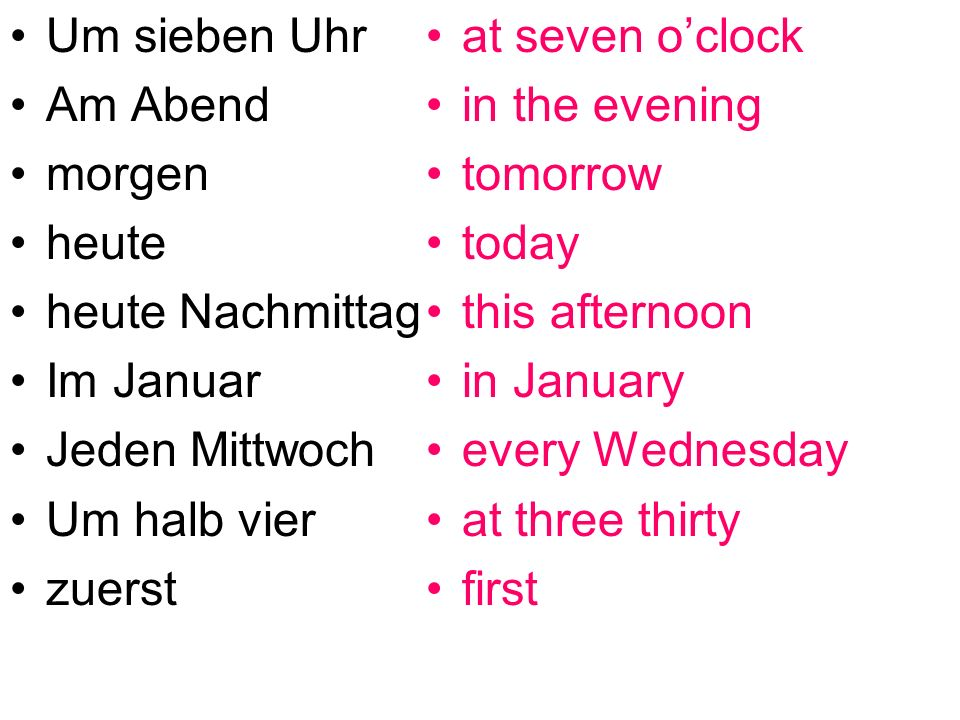 Um sieben Uhr Am Abend morgen heute heute Nachmittag Im Januar Jeden Mittwoch Um halb vier zuerst at seven oclock in the evening tomorrow today this afternoon in January every Wednesday at three thirty first
