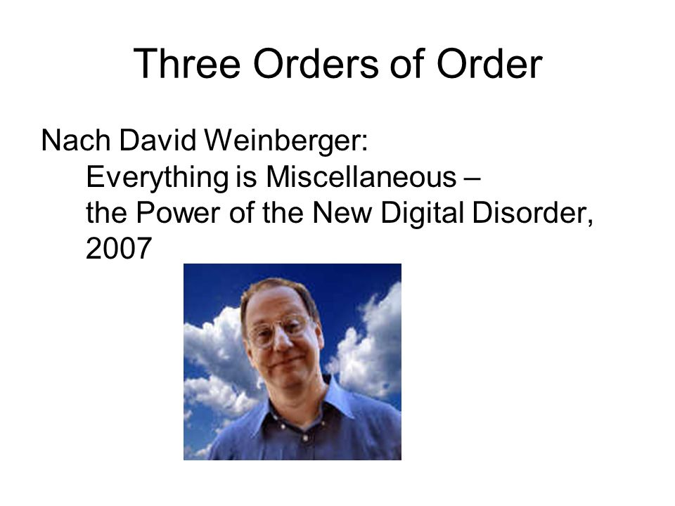 Three Orders of Order Nach David Weinberger: Everything is Miscellaneous – the Power of the New Digital Disorder, 2007