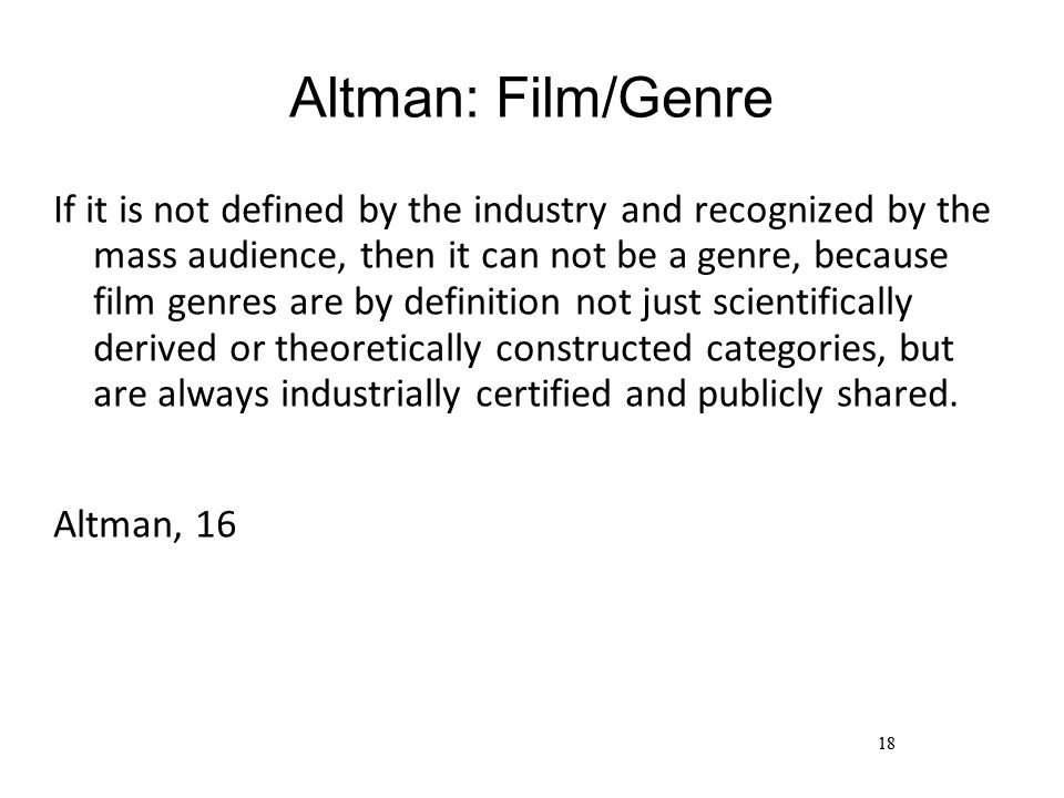 18 Altman: Film/Genre If it is not defined by the industry and recognized by the mass audience, then it can not be a genre, because film genres are by definition not just scientifically derived or theoretically constructed categories, but are always industrially certified and publicly shared.