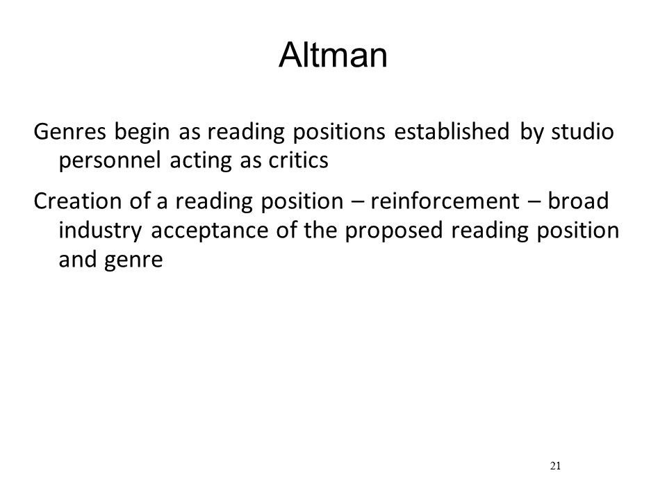 21 Altman Genres begin as reading positions established by studio personnel acting as critics Creation of a reading position – reinforcement – broad industry acceptance of the proposed reading position and genre 21