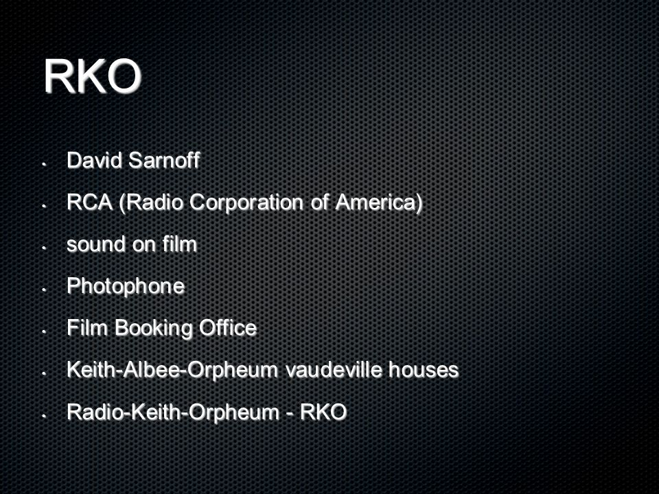 RKO David Sarnoff David Sarnoff RCA (Radio Corporation of America) RCA (Radio Corporation of America) sound on film sound on film Photophone Photophone Film Booking Office Film Booking Office Keith-Albee-Orpheum vaudeville houses Keith-Albee-Orpheum vaudeville houses Radio-Keith-Orpheum - RKO Radio-Keith-Orpheum - RKO