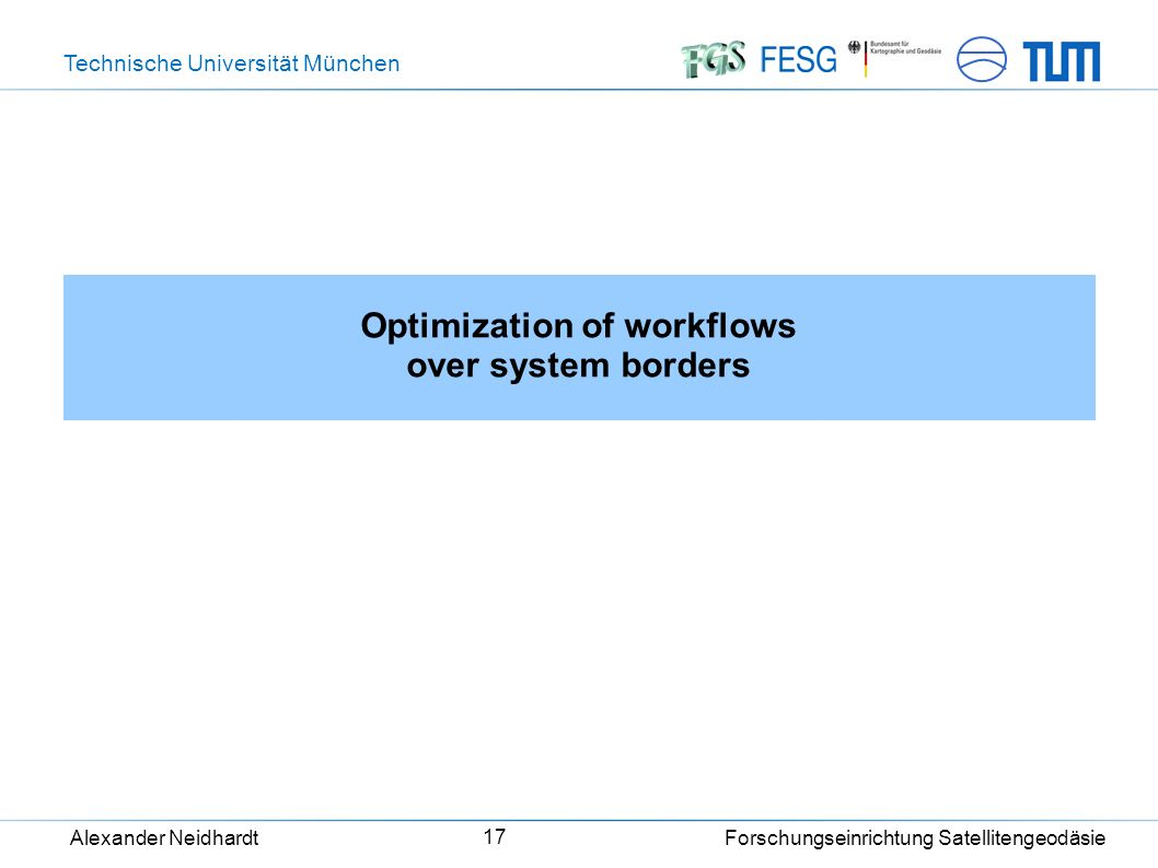 Technische Universität München Alexander Neidhardt Forschungseinrichtung Satellitengeodäsie 17 Optimization of workflows over system borders