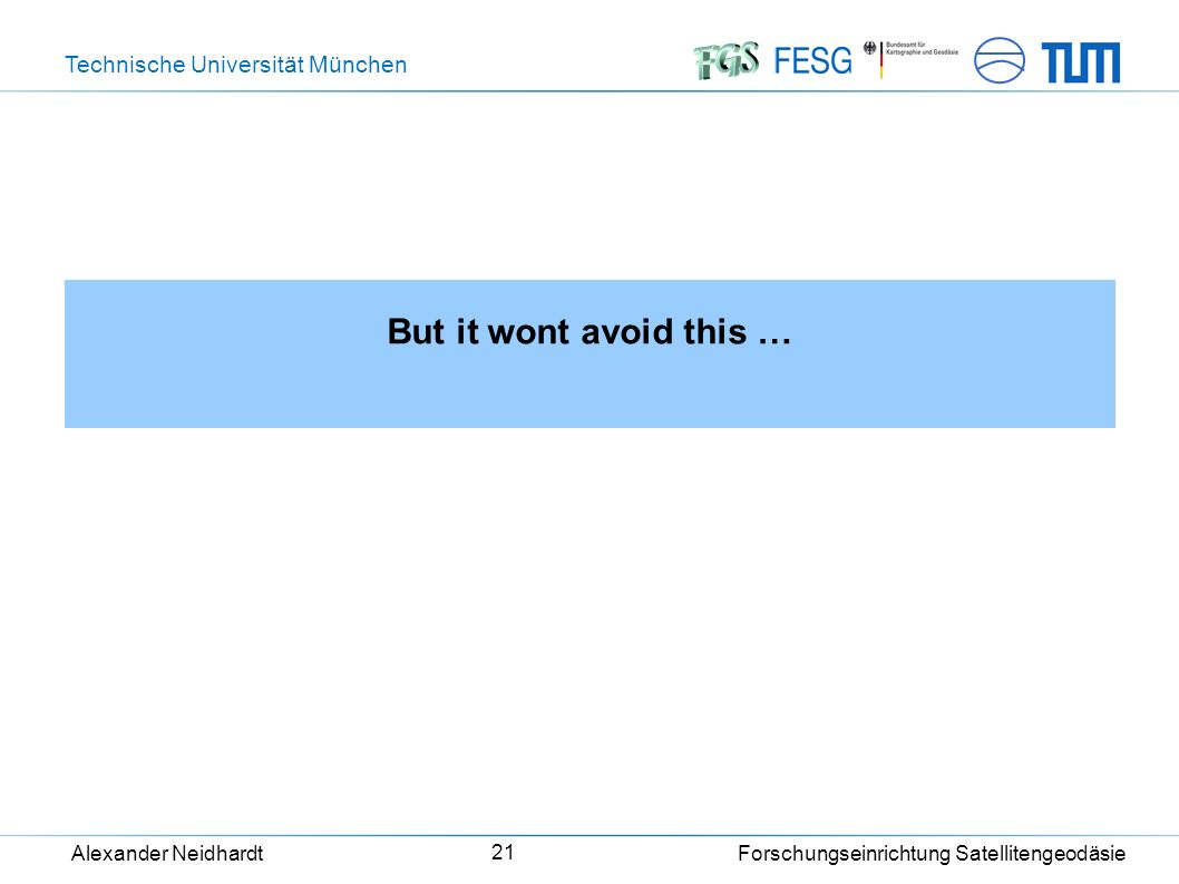 Technische Universität München Alexander Neidhardt Forschungseinrichtung Satellitengeodäsie 21 But it wont avoid this …