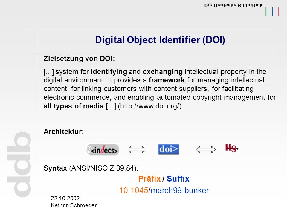 22.10.2002 Kathrin Schroeder Digital Object Identifier (DOI) Zielsetzung von DOI: [...] system for identifying and exchanging intellectual property in the digital environment.