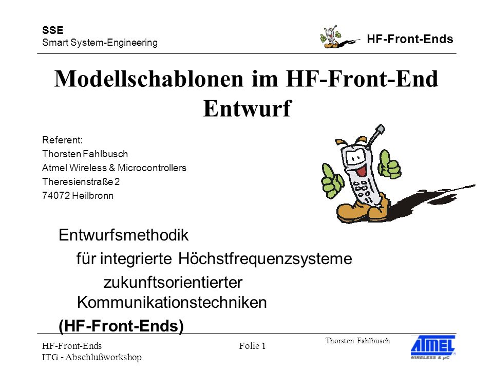 SSE Smart System-Engineering HF-Front-Ends Thorsten Fahlbusch HF-Front-Ends ITG - Abschlußworkshop Folie 1 Modellschablonen im HF-Front-End Entwurf Entwurfsmethodik für integrierte Höchstfrequenzsysteme zukunftsorientierter Kommunikationstechniken (HF-Front-Ends) Referent: Thorsten Fahlbusch Atmel Wireless & Microcontrollers Theresienstraße Heilbronn