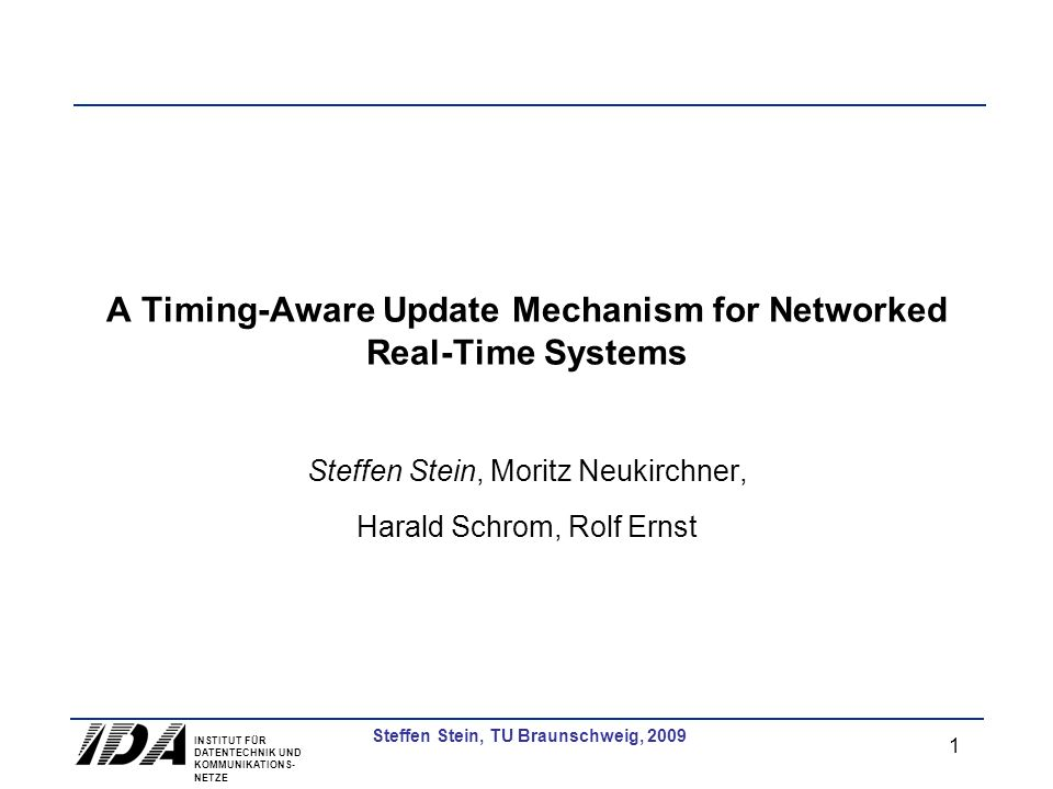INSTITUT FÜR DATENTECHNIK UND KOMMUNIKATIONS- NETZE 1 Steffen Stein, TU Braunschweig, 2009 A Timing-Aware Update Mechanism for Networked Real-Time Systems Steffen Stein, Moritz Neukirchner, Harald Schrom, Rolf Ernst