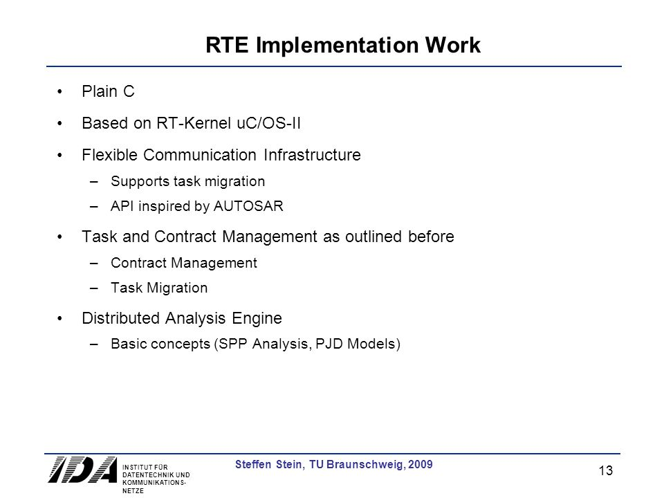 INSTITUT FÜR DATENTECHNIK UND KOMMUNIKATIONS- NETZE 13 Steffen Stein, TU Braunschweig, 2009 RTE Implementation Work Plain C Based on RT-Kernel uC/OS-II Flexible Communication Infrastructure –Supports task migration –API inspired by AUTOSAR Task and Contract Management as outlined before –Contract Management –Task Migration Distributed Analysis Engine –Basic concepts (SPP Analysis, PJD Models)