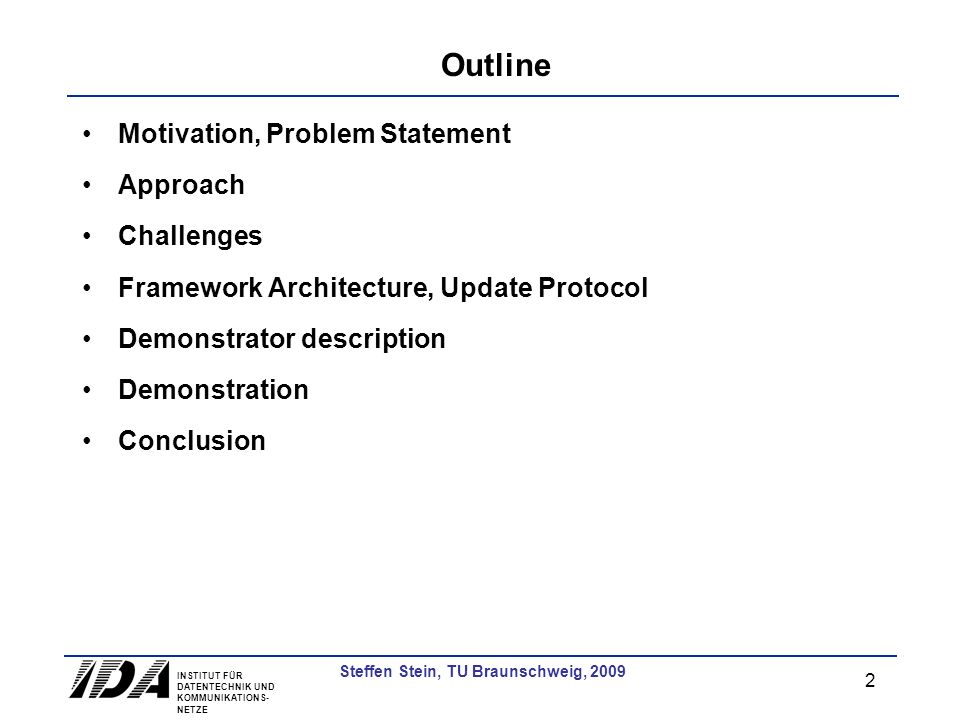 INSTITUT FÜR DATENTECHNIK UND KOMMUNIKATIONS- NETZE 2 Steffen Stein, TU Braunschweig, 2009 Outline Motivation, Problem Statement Approach Challenges Framework Architecture, Update Protocol Demonstrator description Demonstration Conclusion