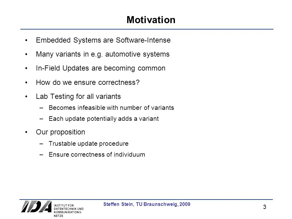 INSTITUT FÜR DATENTECHNIK UND KOMMUNIKATIONS- NETZE 3 Steffen Stein, TU Braunschweig, 2009 Motivation Embedded Systems are Software-Intense Many variants in e.g.