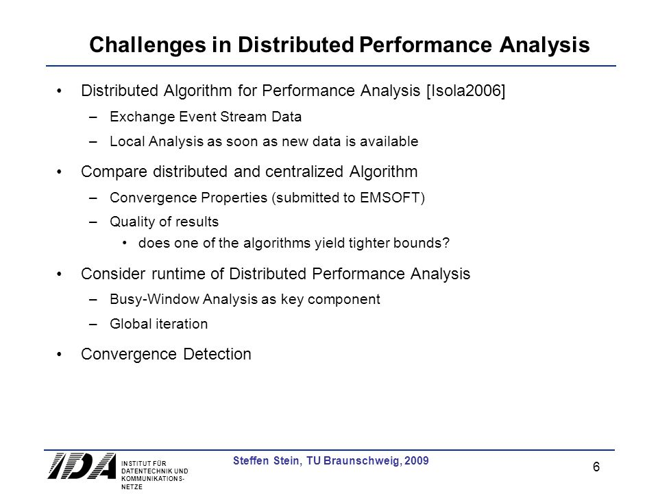 INSTITUT FÜR DATENTECHNIK UND KOMMUNIKATIONS- NETZE 6 Steffen Stein, TU Braunschweig, 2009 Challenges in Distributed Performance Analysis Distributed Algorithm for Performance Analysis [Isola2006] –Exchange Event Stream Data –Local Analysis as soon as new data is available Compare distributed and centralized Algorithm –Convergence Properties (submitted to EMSOFT) –Quality of results does one of the algorithms yield tighter bounds.