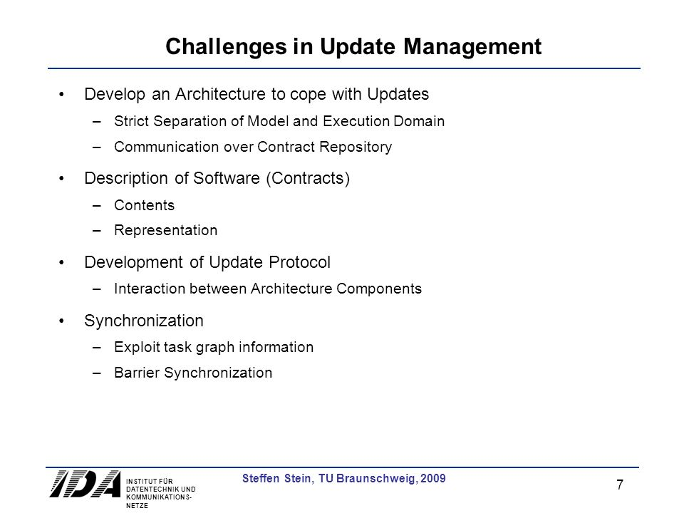 INSTITUT FÜR DATENTECHNIK UND KOMMUNIKATIONS- NETZE 7 Steffen Stein, TU Braunschweig, 2009 Challenges in Update Management Develop an Architecture to cope with Updates –Strict Separation of Model and Execution Domain –Communication over Contract Repository Description of Software (Contracts) –Contents –Representation Development of Update Protocol –Interaction between Architecture Components Synchronization –Exploit task graph information –Barrier Synchronization
