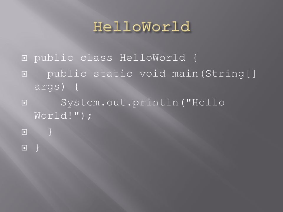 public class HelloWorld { public static void main(String[] args) { System.out.println( Hello World! ); }