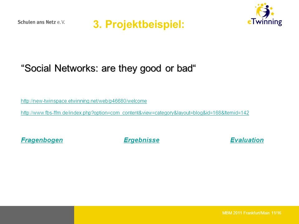 Social Networks: are they good or badSocial Networks: are they good or bad     option=com_content&view=category&layout=blog&id=168&Itemid=142 FragenbogenFragenbogen ErgebnisseEvaluationErgebnisseEvaluation MBM 2011 Frankfurt/Main 11/16 3.