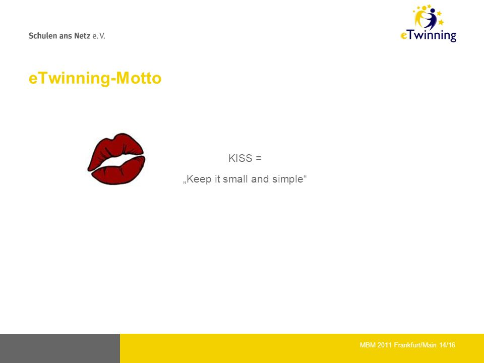 eTwinning-Motto KISS = Keep it small and simple MBM 2011 Frankfurt/Main 14/16