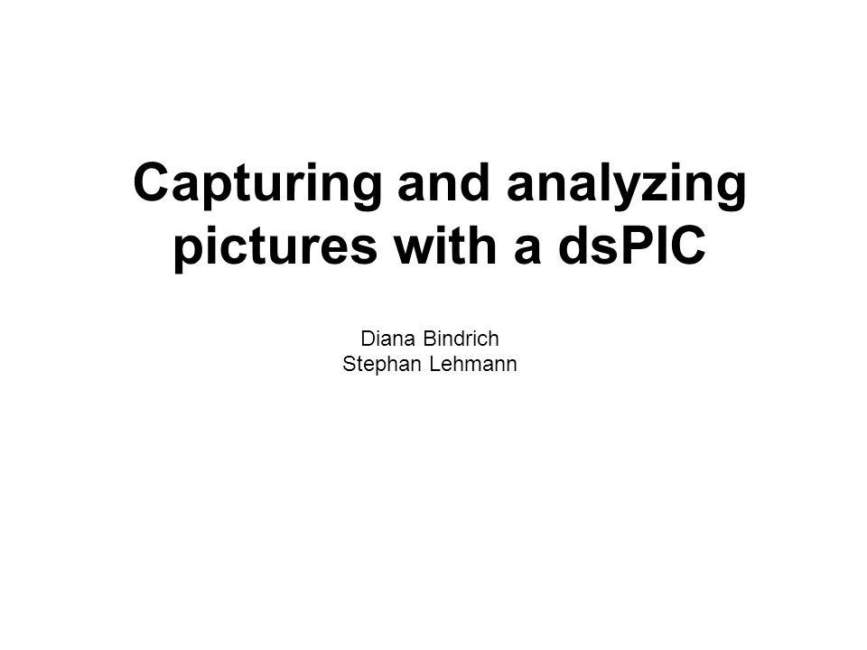 Capturing and analyzing pictures with a dsPIC Diana Bindrich Stephan Lehmann