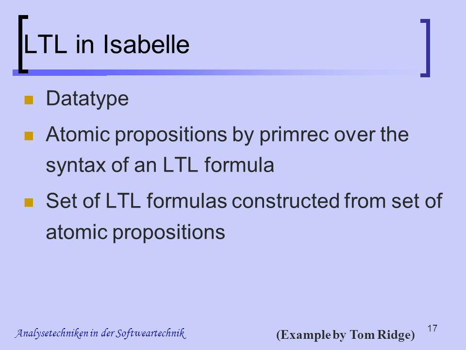 Analysetechniken in der Softweartechnik 17 LTL in Isabelle Datatype Atomic propositions by primrec over the syntax of an LTL formula Set of LTL formulas constructed from set of atomic propositions (Example by Tom Ridge)