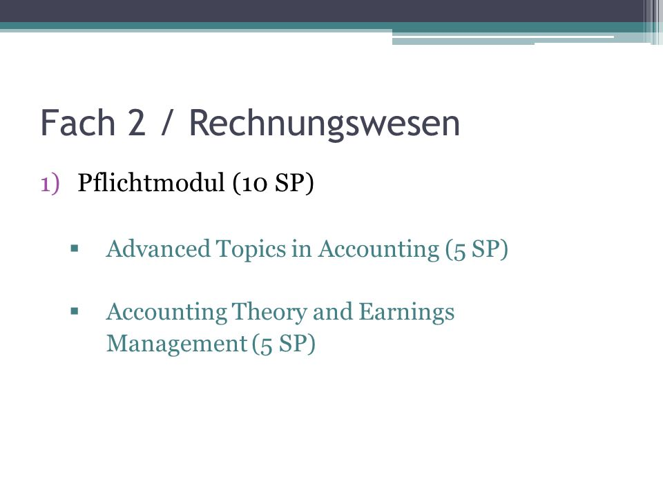 Fach 2 / Rechnungswesen 1)Pflichtmodul (10 SP) Advanced Topics in Accounting (5 SP) Accounting Theory and Earnings Management (5 SP)