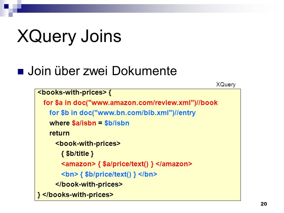 20 XQuery Joins { for $a in doc( www.amazon.com/review.xml )//book for $b in doc( www.bn.com/bib.xml )//entry where $a/isbn = $b/isbn return { $b/title } { $a/price/text() } { $b/price/text() } } XQuery Join über zwei Dokumente