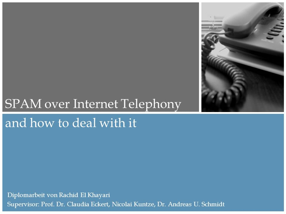 and how to deal with it SPAM over Internet Telephony Diplomarbeit von Rachid El Khayari Supervisor: Prof.