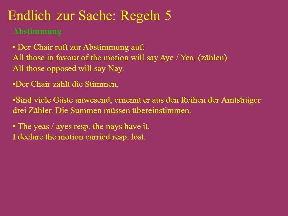 Endlich zur Sache: Regeln 5 Abstimmung Der Chair ruft zur Abstimmung auf: All those in favour of the motion will say Aye / Yea.