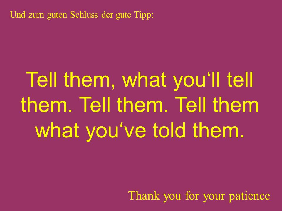 Thank you for your patience Und zum guten Schluss der gute Tipp: Tell them, what youll tell them.