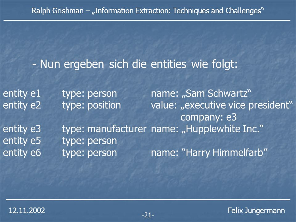 Ralph Grishman – Information Extraction: Techniques and Challenges Felix Jungermann entity e1type: person name: Sam Schwartz entity e2type: position value: executive vice president company: e3 entity e3type: manufacturer name: Hupplewhite Inc.