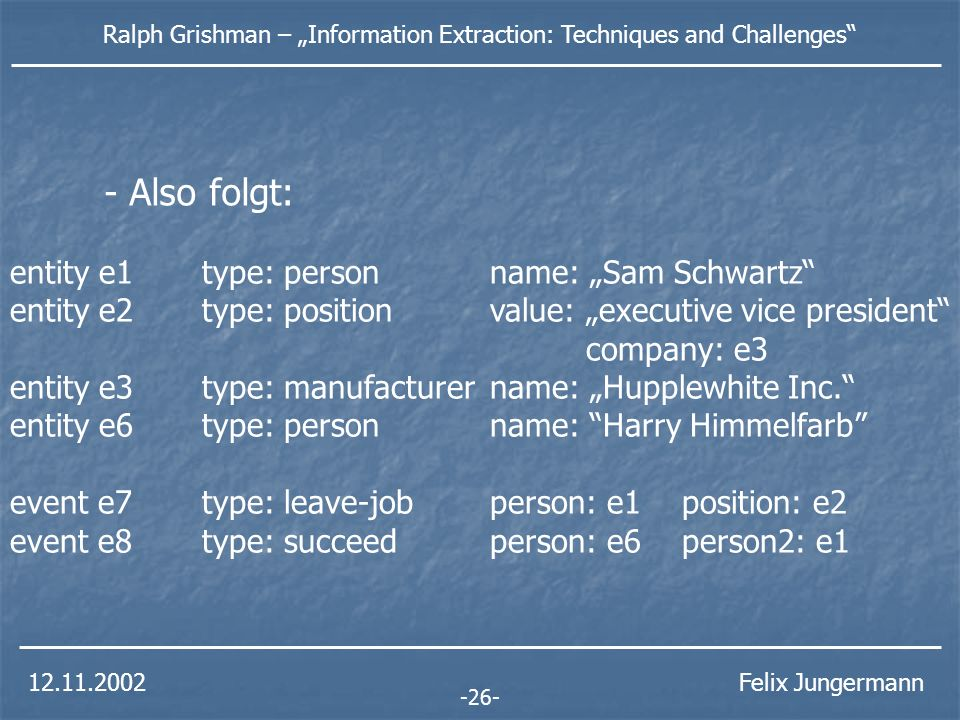 Ralph Grishman – Information Extraction: Techniques and Challenges Felix Jungermann -26- entity e1type: person name: Sam Schwartz entity e2type: position value: executive vice president company: e3 entity e3type: manufacturername: Hupplewhite Inc.