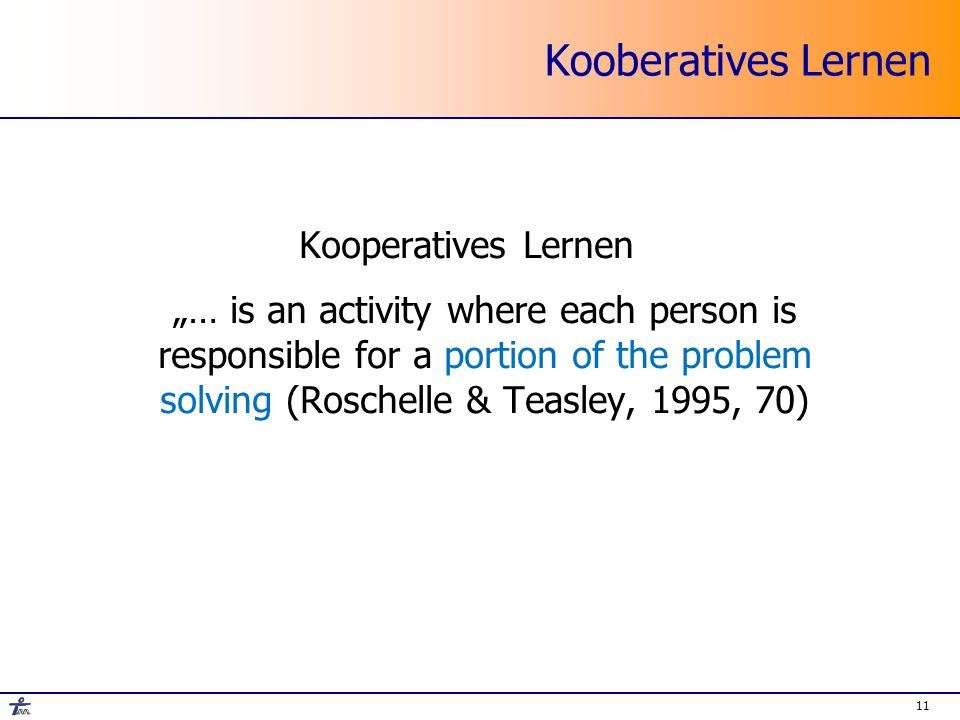 11 Kooberatives Lernen Kooperatives Lernen … is an activity where each person is responsible for a portion of the problem solving (Roschelle & Teasley, 1995, 70)