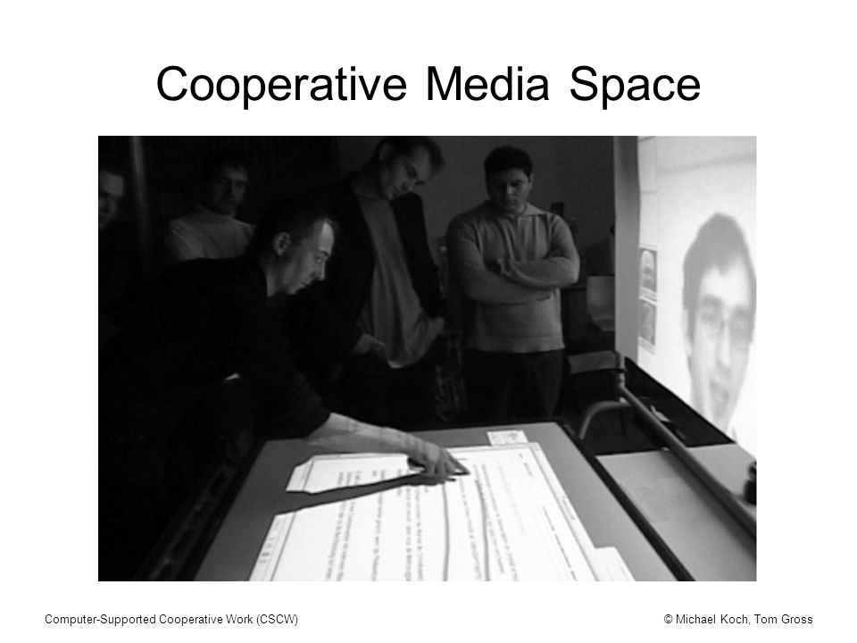 © Michael Koch, Tom GrossComputer-Supported Cooperative Work (CSCW) Cooperative Media Space
