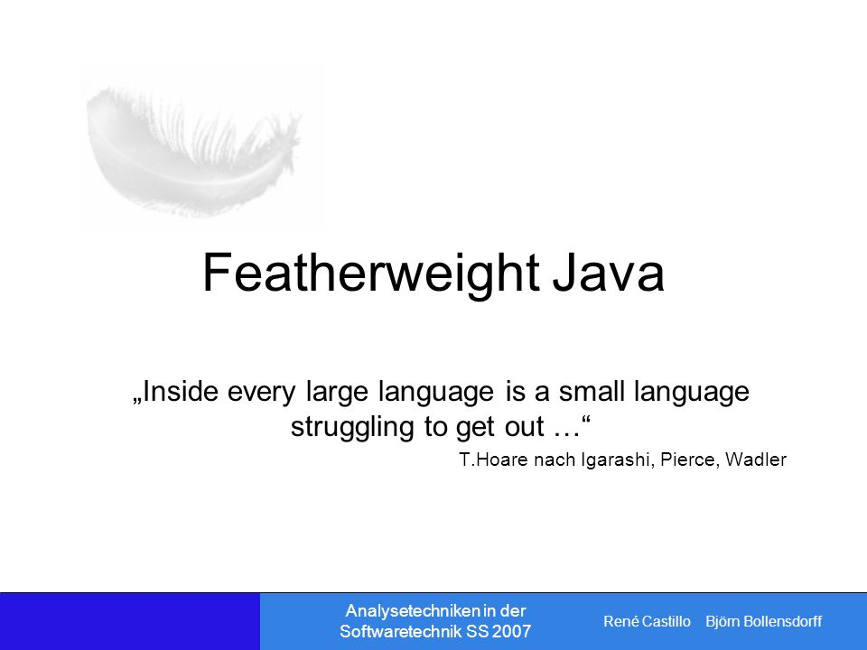René Castillo Björn Bollensdorff Analysetechniken in der Softwaretechnik SS 2007 Featherweight Java Inside every large language is a small language struggling to get out … T.Hoare nach Igarashi, Pierce, Wadler