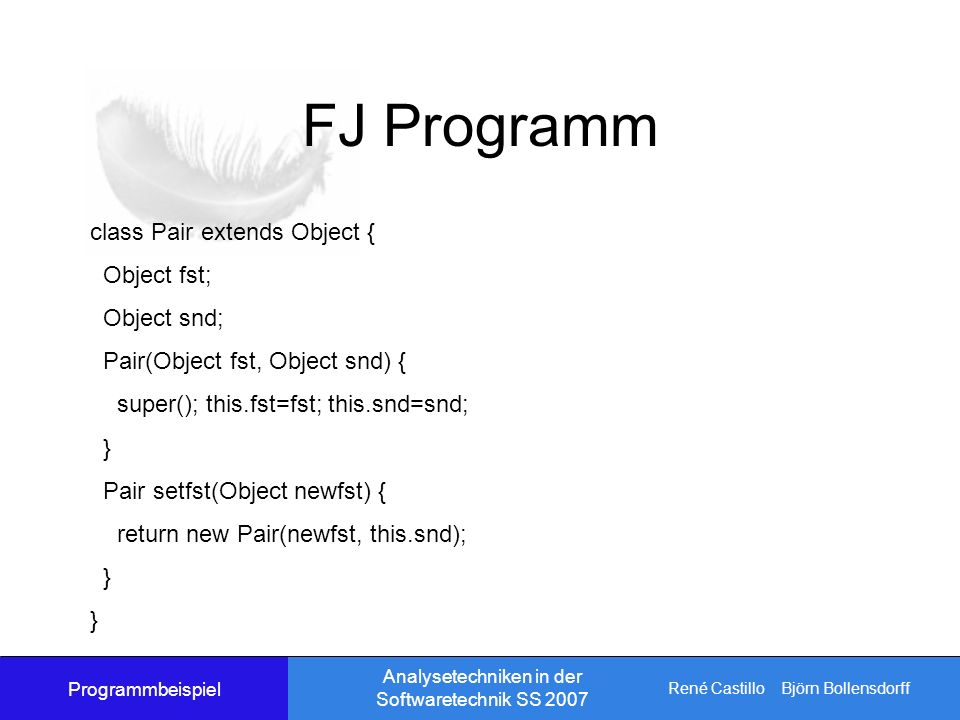 René Castillo Björn Bollensdorff Analysetechniken in der Softwaretechnik SS 2007 FJ Programm class Pair extends Object { Object fst; Object snd; Pair(Object fst, Object snd) { super(); this.fst=fst; this.snd=snd; } Pair setfst(Object newfst) { return new Pair(newfst, this.snd); } Programmbeispiel