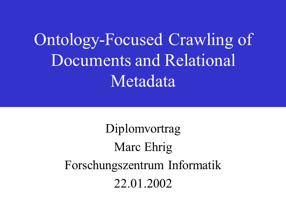 Ontology-Focused Crawling of Documents and Relational Metadata Diplomvortrag Marc Ehrig Forschungszentrum Informatik