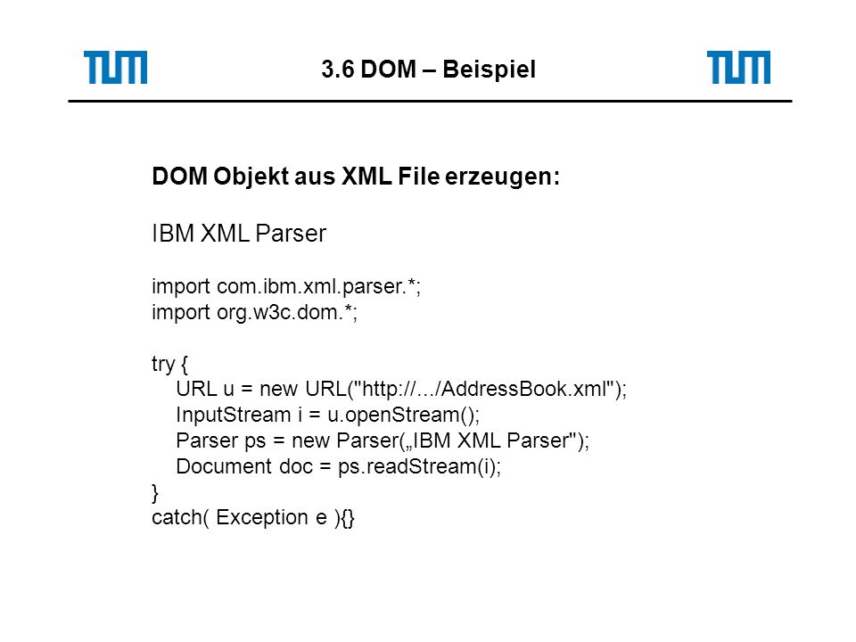 3.6 DOM – Beispiel DOM Objekt aus XML File erzeugen: IBM XML Parser import com.ibm.xml.parser.*; import org.w3c.dom.*; try { URL u = new URL(   ); InputStream i = u.openStream(); Parser ps = new Parser(IBM XML Parser ); Document doc = ps.readStream(i); } catch( Exception e ){}