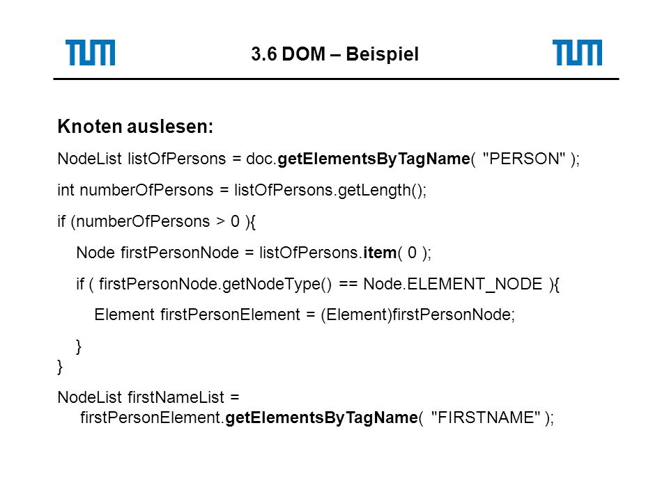3.6 DOM – Beispiel Knoten auslesen: NodeList listOfPersons = doc.getElementsByTagName( PERSON ); int numberOfPersons = listOfPersons.getLength(); if (numberOfPersons > 0 ){ Node firstPersonNode = listOfPersons.item( 0 ); if ( firstPersonNode.getNodeType() == Node.ELEMENT_NODE ){ Element firstPersonElement = (Element)firstPersonNode; } NodeList firstNameList = firstPersonElement.getElementsByTagName( FIRSTNAME );