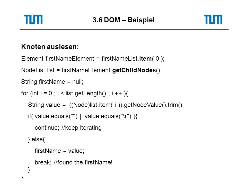 3.6 DOM – Beispiel Knoten auslesen: Element firstNameElement = firstNameList.item( 0 ); NodeList list = firstNameElement.getChildNodes(); String firstName = null; for (int i = 0 ; i < list.getLength() ; i ++ ){ String value = ((Node)list.item( i )).getNodeValue().trim(); if( value.equals( ) || value.equals( \r ) ){ continue; //keep iterating } else{ firstName = value; break; //found the firstName.