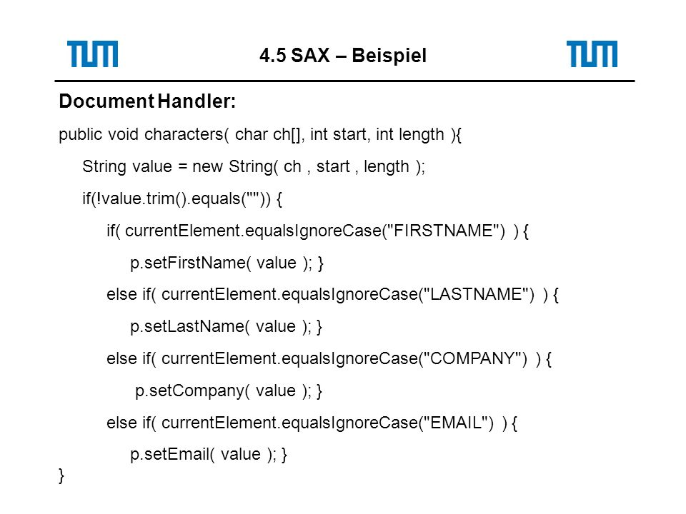 Document Handler: public void characters( char ch[], int start, int length ){ String value = new String( ch, start, length ); if(!value.trim().equals( )) { if( currentElement.equalsIgnoreCase( FIRSTNAME ) ) { p.setFirstName( value ); } else if( currentElement.equalsIgnoreCase( LASTNAME ) ) { p.setLastName( value ); } else if( currentElement.equalsIgnoreCase( COMPANY ) ) { p.setCompany( value ); } else if( currentElement.equalsIgnoreCase(  ) ) { p.set ( value ); } } 4.5 SAX – Beispiel