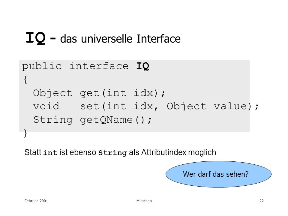 Februar 2001München22 IQ - das universelle Interface public interface IQ { Object get(int idx); void set(int idx, Object value); String getQName(); } Statt int ist ebenso String als Attributindex möglich Wer darf das sehen