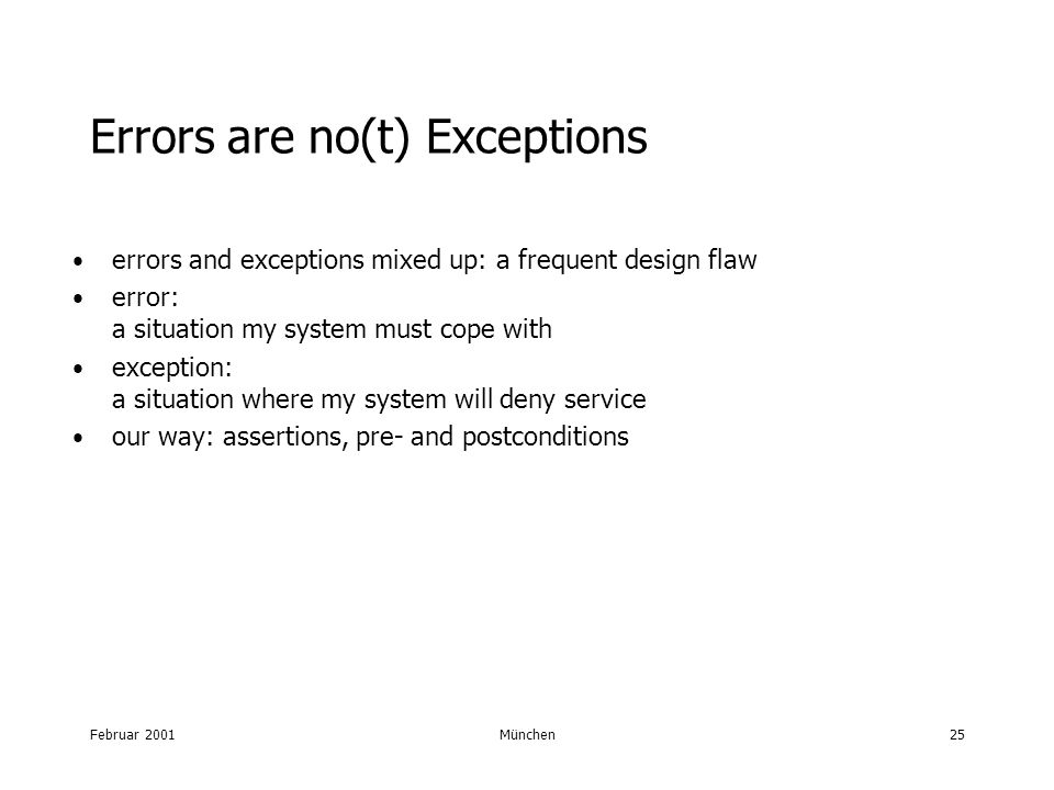 Februar 2001München25 Errors are no(t) Exceptions errors and exceptions mixed up: a frequent design flaw error: a situation my system must cope with exception: a situation where my system will deny service our way: assertions, pre- and postconditions
