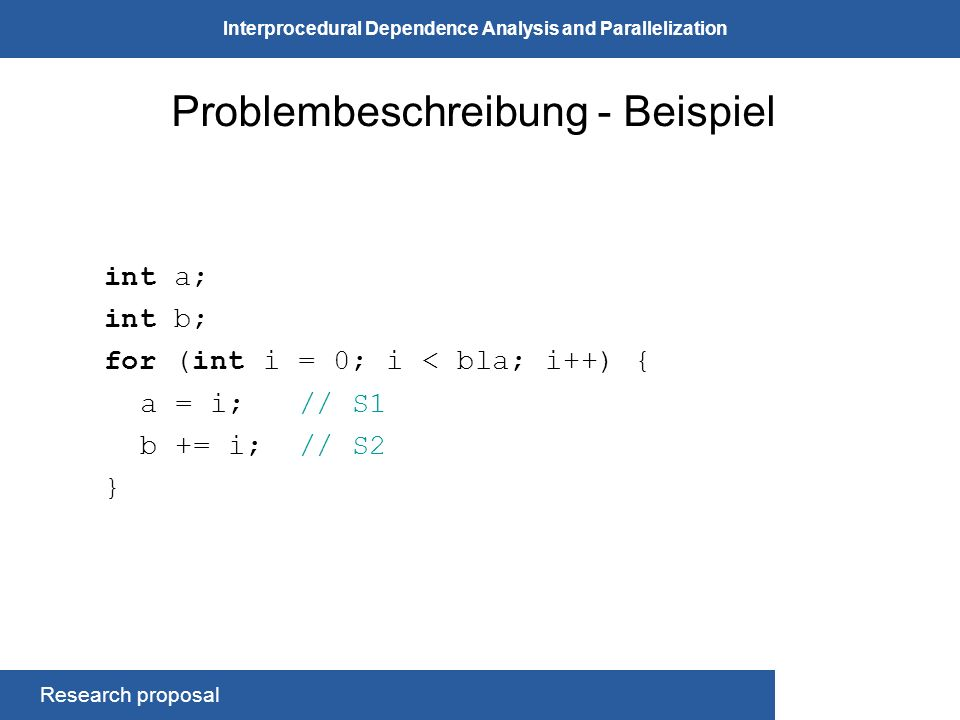 Research proposal Interprocedural Dependence Analysis and Parallelization Problembeschreibung - Beispiel int a; int b; for (int i = 0; i < bla; i++) { a = i; // S1 b += i; // S2 }