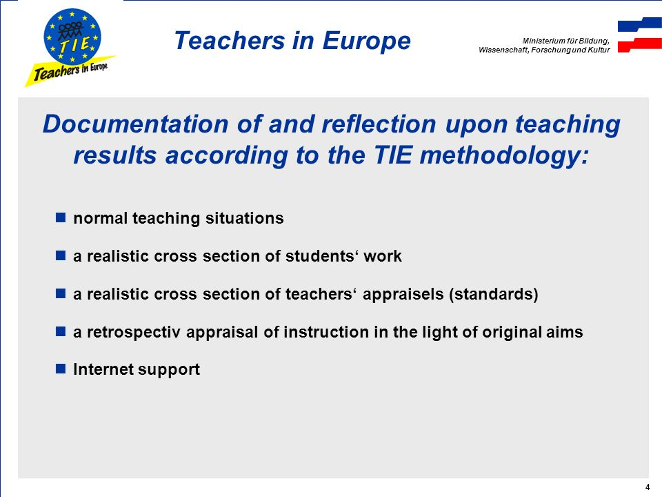 Ministerium für Bildung, Wissenschaft, Forschung und Kultur Teachers in Europe 4 Documentation of and reflection upon teaching results according to the TIE methodology: normal teaching situations a realistic cross section of students work a realistic cross section of teachers appraisels (standards) a retrospectiv appraisal of instruction in the light of original aims Internet support
