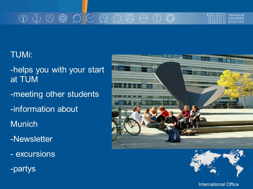 TUMi: -helps you with your start at TUM -meeting other students -information about Munich -Newsletter - excursions -partys