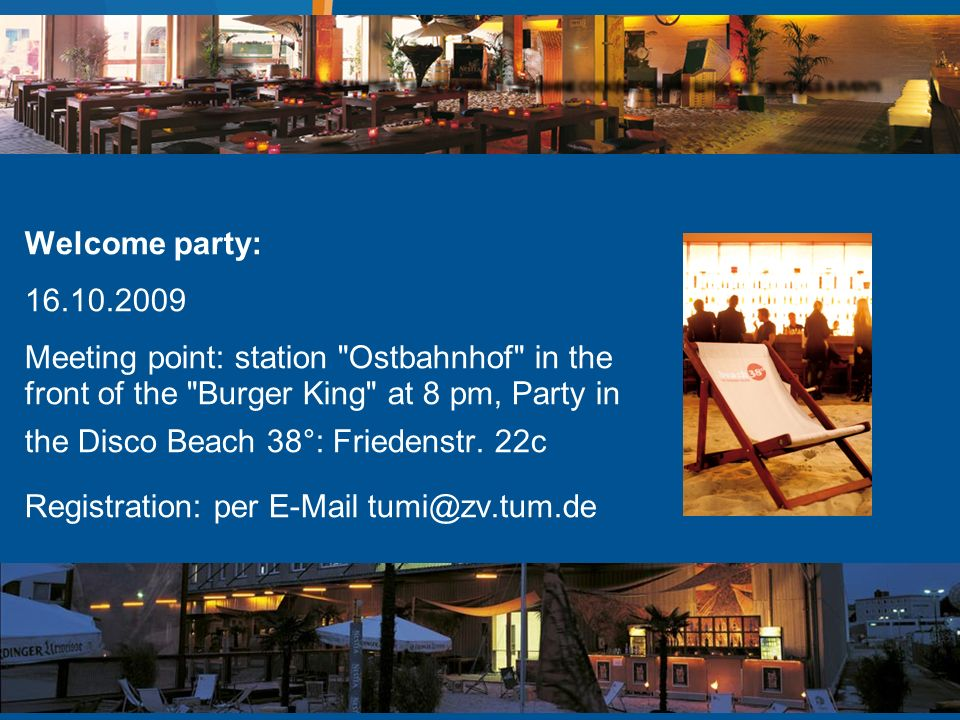 Welcome party: Meeting point: station Ostbahnhof in the front of the Burger King at 8 pm, Party in the Disco Beach 38°: Friedenstr.